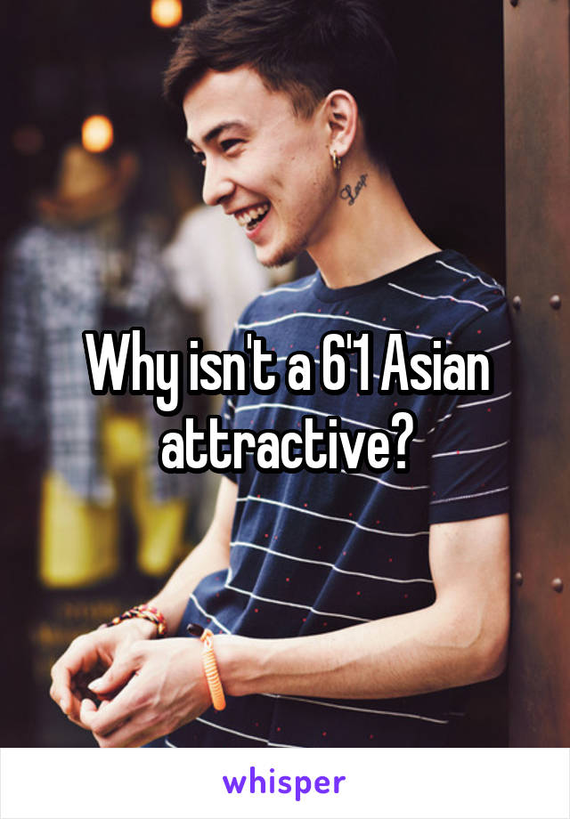 Why isn't a 6'1 Asian attractive?