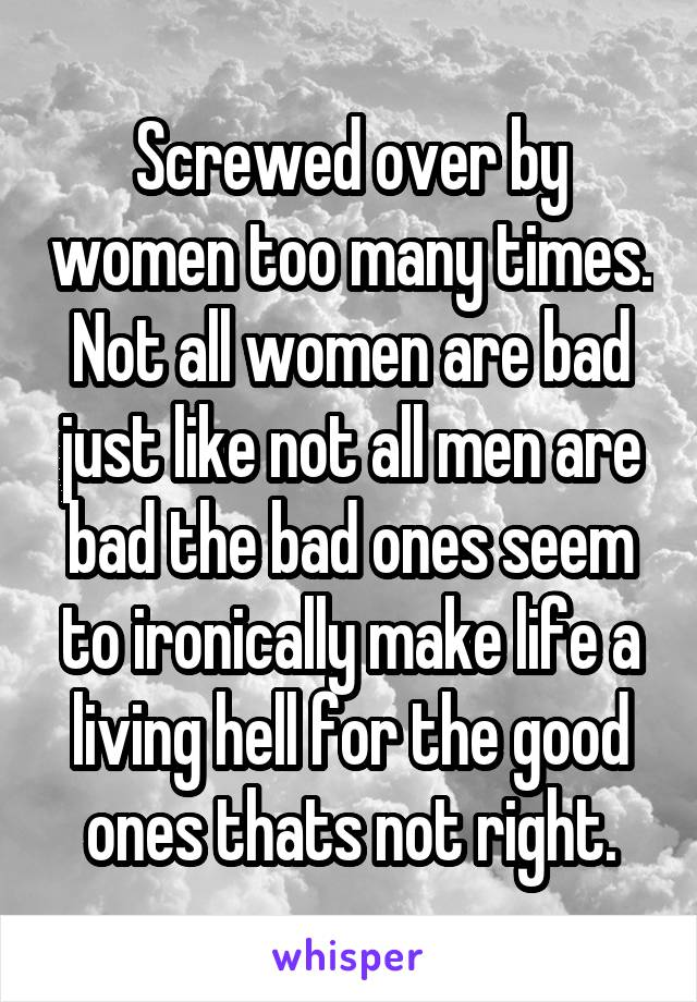Screwed over by women too many times. Not all women are bad just like not all men are bad the bad ones seem to ironically make life a living hell for the good ones thats not right.