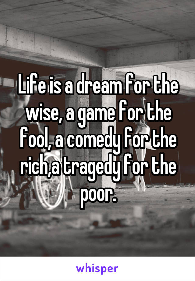 Life is a dream for the wise, a game for the fool, a comedy for the rich,a tragedy for the poor.