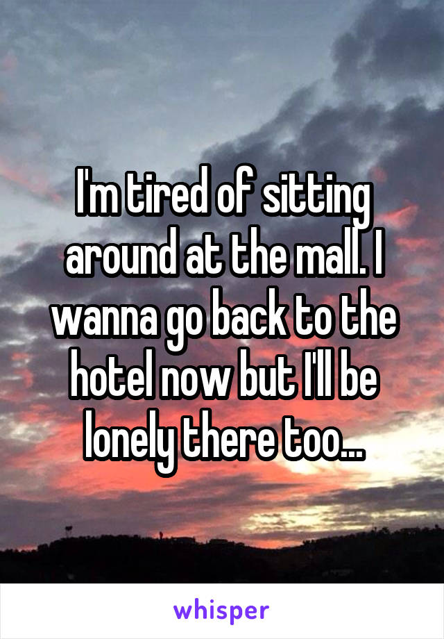 I'm tired of sitting around at the mall. I wanna go back to the hotel now but I'll be lonely there too...
