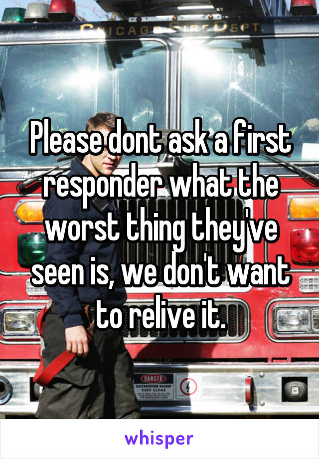 Please dont ask a first responder what the worst thing they've seen is, we don't want to relive it.