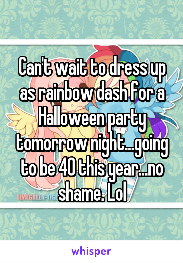 Can't wait to dress up as rainbow dash for a Halloween party tomorrow night...going to be 40 this year...no shame. Lol
