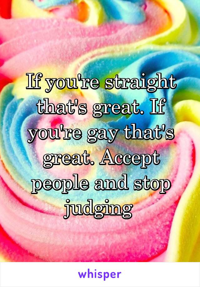 If you're straight that's great. If you're gay that's great. Accept people and stop judging