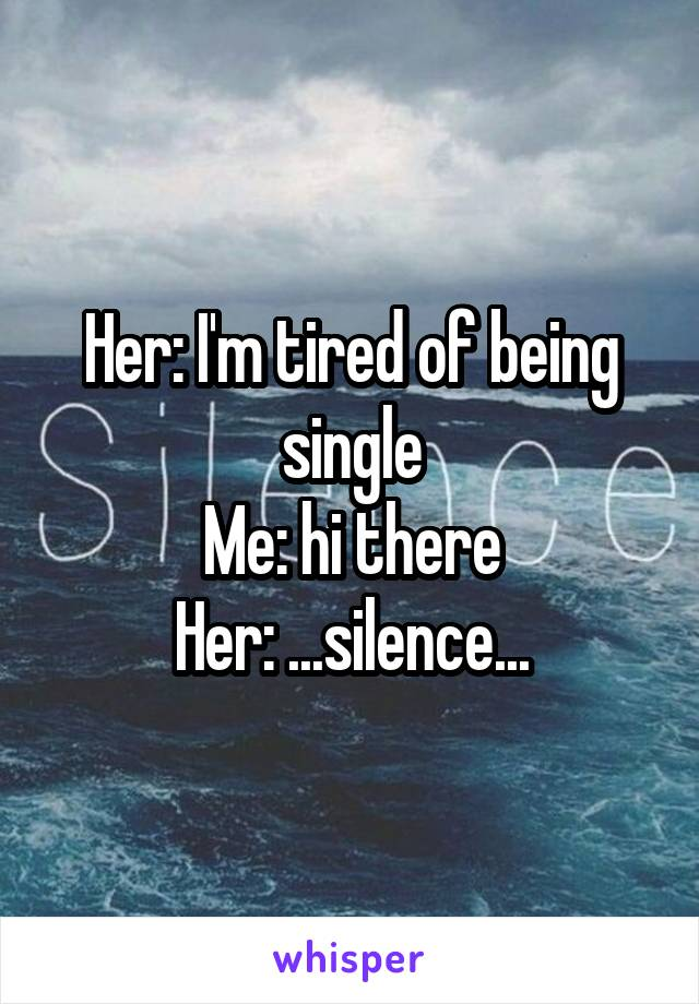 Her: I'm tired of being single Me: hi there Her: ...silence...