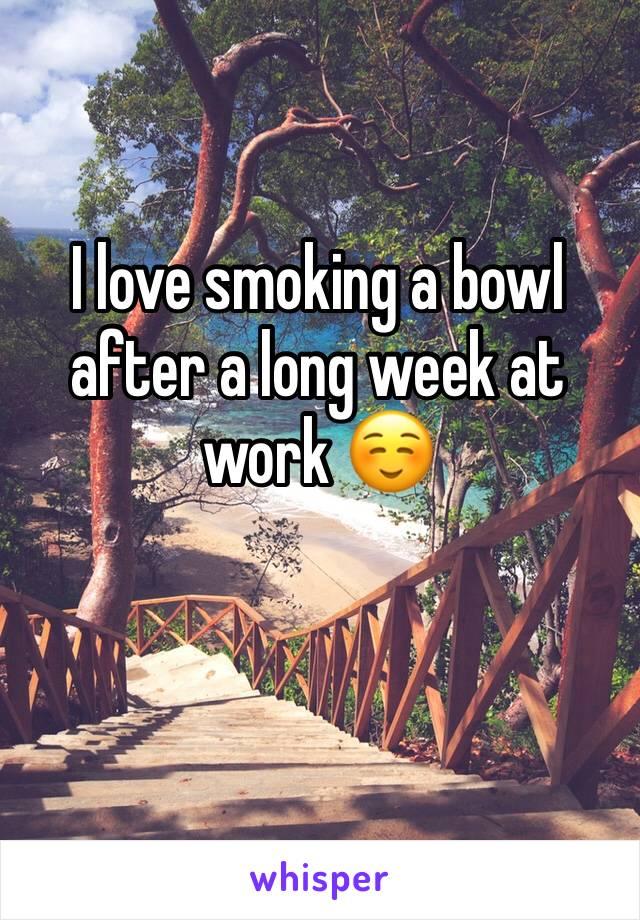 I love smoking a bowl after a long week at work ☺️
