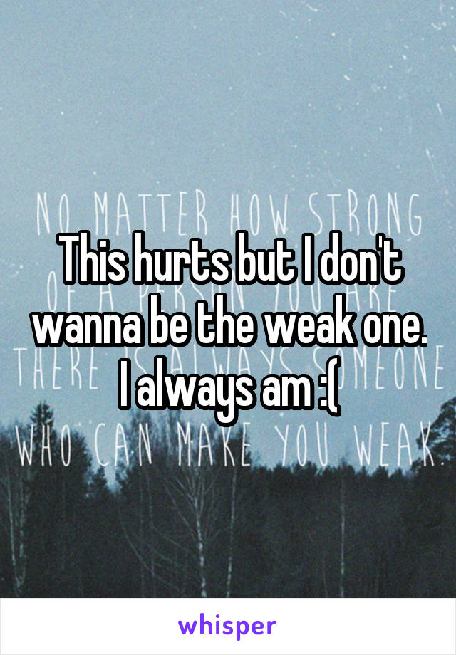 This hurts but I don't wanna be the weak one. I always am :(