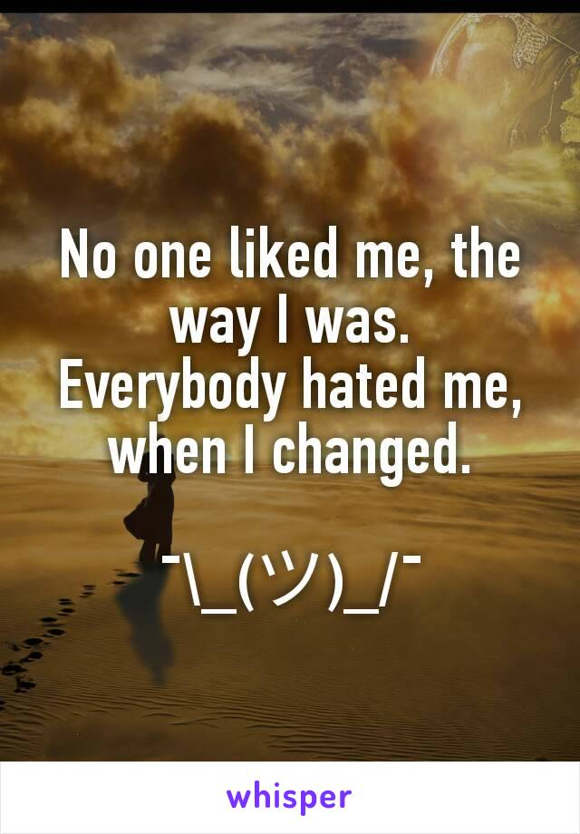 No one liked me, the way I was. Everybody hated me, when I changed.  ¯\_(ツ)_/¯