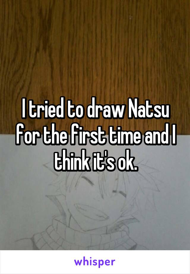 I tried to draw Natsu for the first time and I think it's ok.