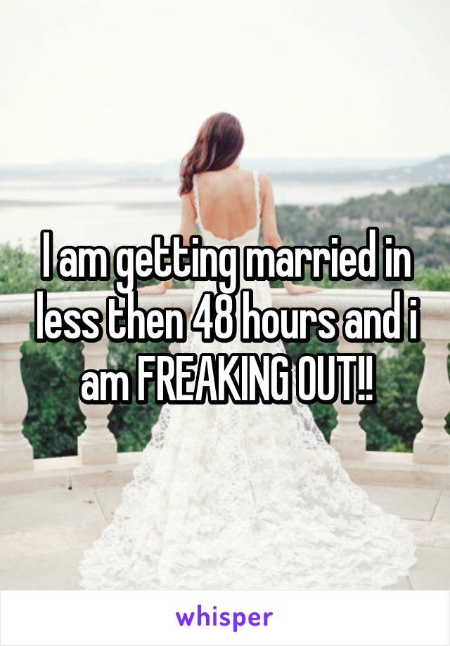I am getting married in less then 48 hours and i am FREAKING OUT!!
