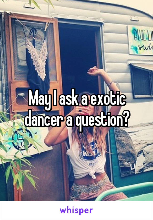 May I ask a exotic dancer a question?