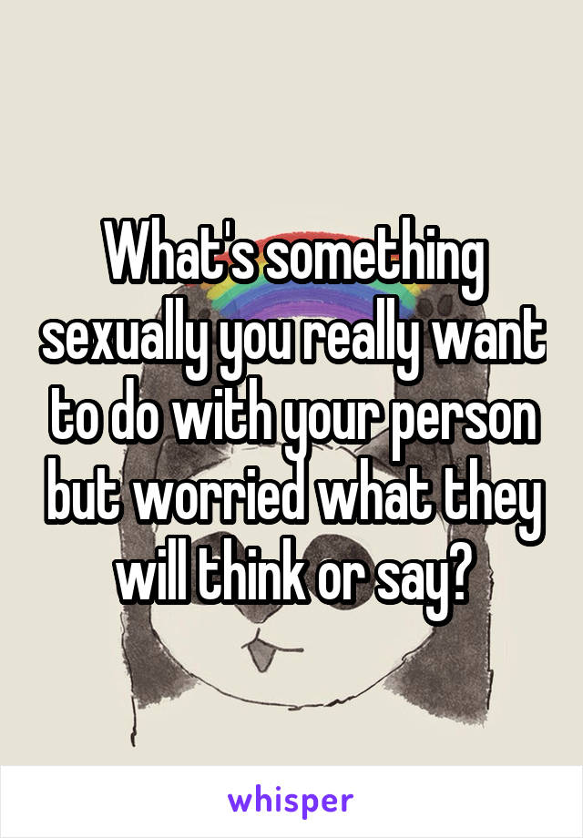 What's something sexually you really want to do with your person but worried what they will think or say?