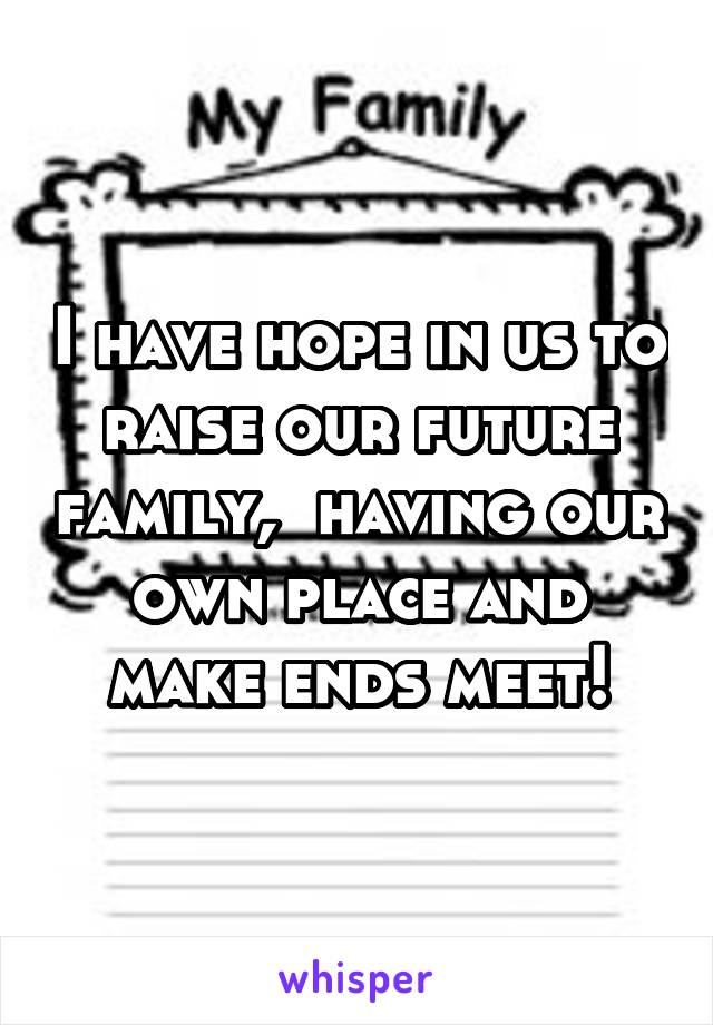 I have hope in us to raise our future family,  having our own place and make ends meet!