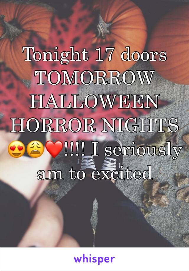 Tonight 17 doors TOMORROW HALLOWEEN HORROR NIGHTS 😍😩❤️!!!! I seriously am to excited
