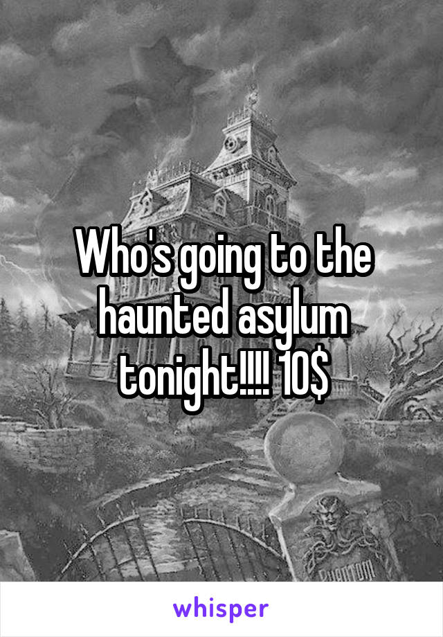 Who's going to the haunted asylum tonight!!!! 10$