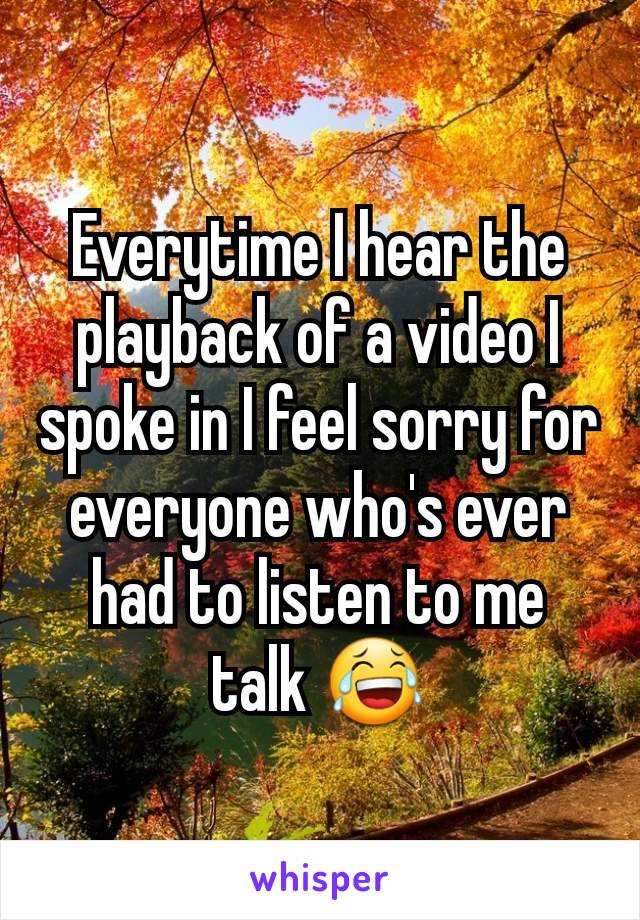 Everytime I hear the playback of a video I spoke in I feel sorry for everyone who's ever had to listen to me talk 😂
