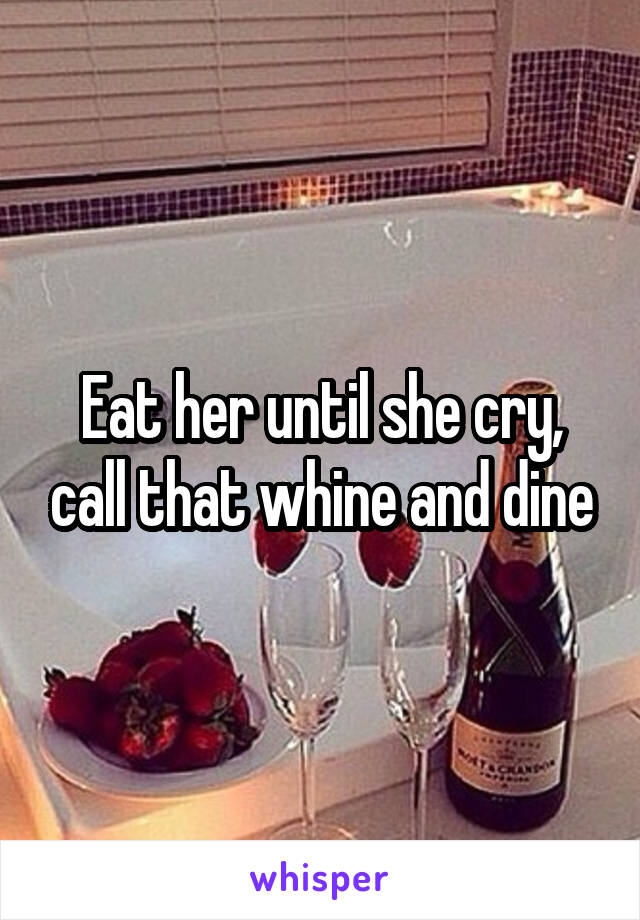 Eat her until she cry, call that whine and dine