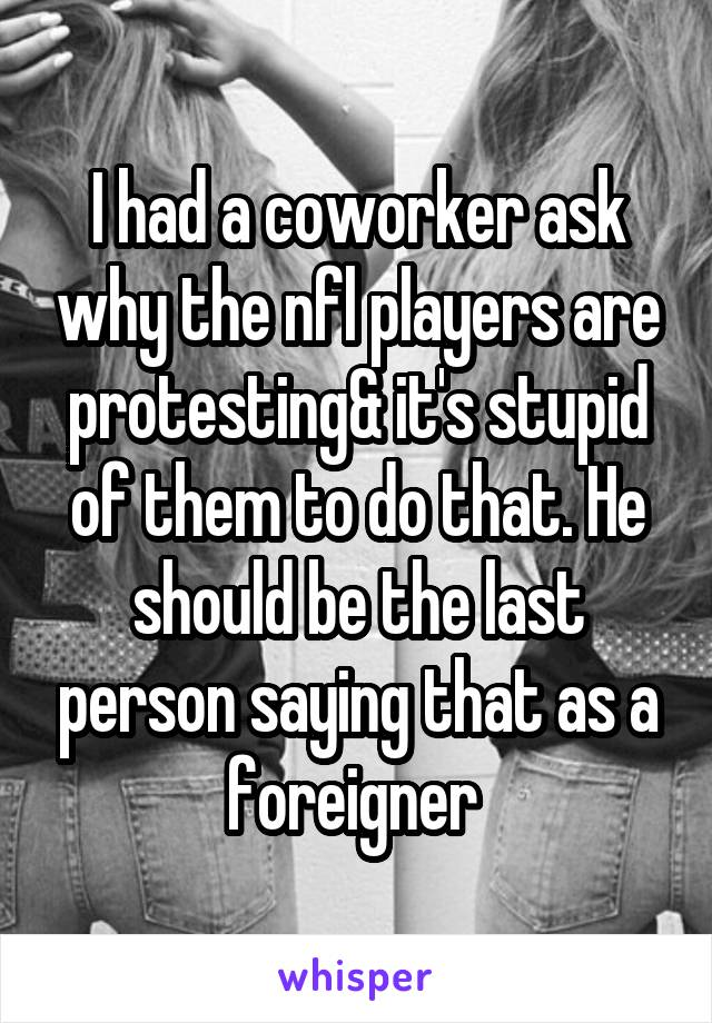 I had a coworker ask why the nfl players are protesting& it's stupid of them to do that. He should be the last person saying that as a foreigner
