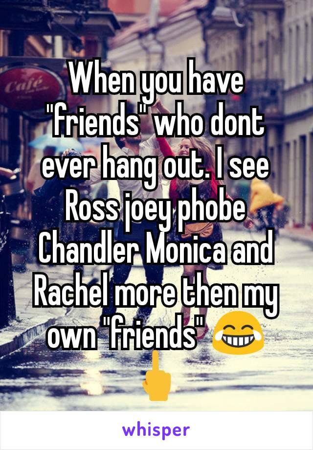 "When you have ""friends"" who dont ever hang out. I see Ross joey phobe Chandler Monica and Rachel more then my own ""friends"" 😂  🖕"