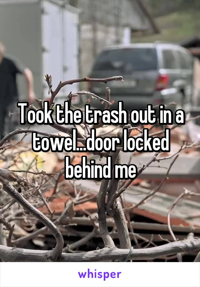Took the trash out in a towel...door locked behind me