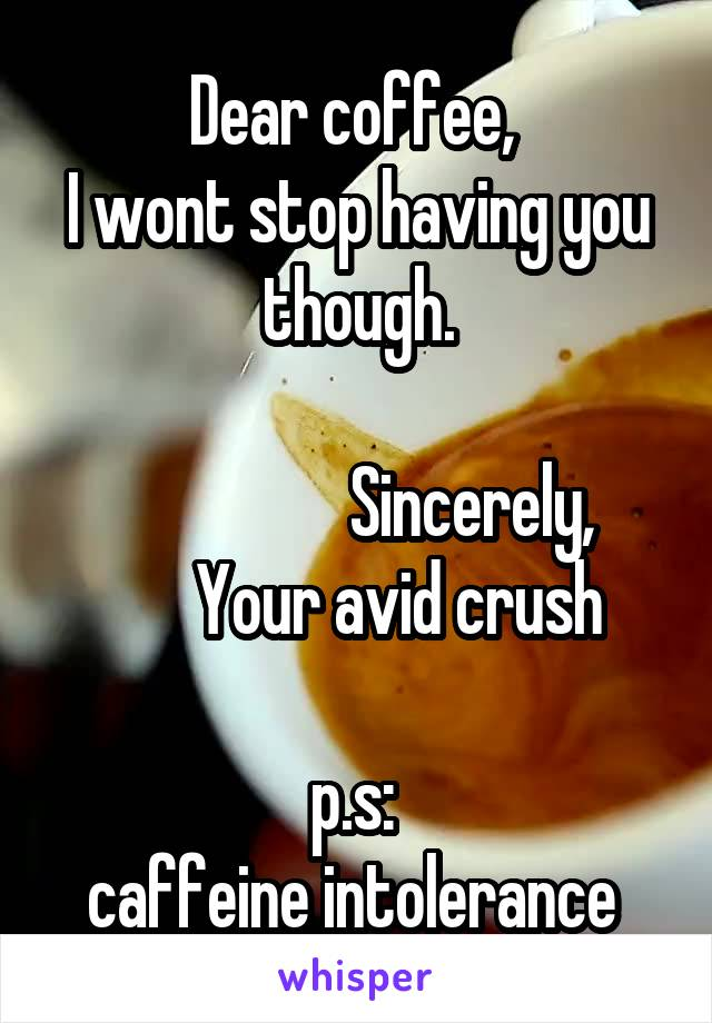 Dear coffee,  I wont stop having you though.                          Sincerely,       Your avid crush  p.s:  caffeine intolerance