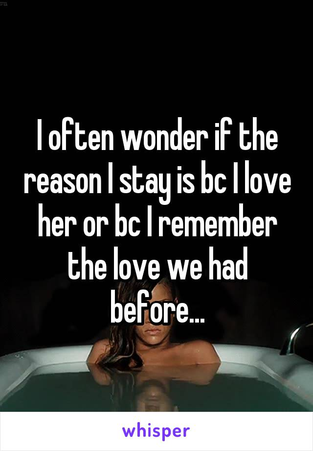 I often wonder if the reason I stay is bc I love her or bc I remember the love we had before...