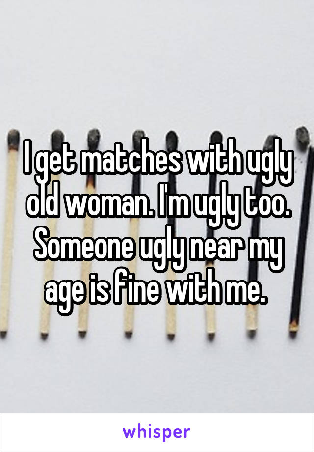 I get matches with ugly old woman. I'm ugly too. Someone ugly near my age is fine with me.