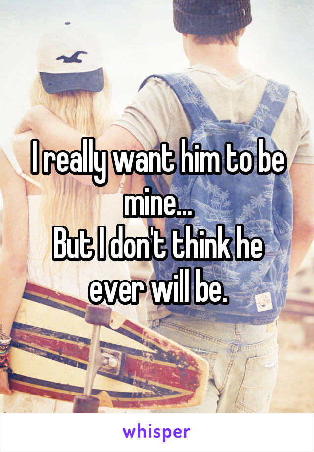 I really want him to be mine... But I don't think he ever will be.