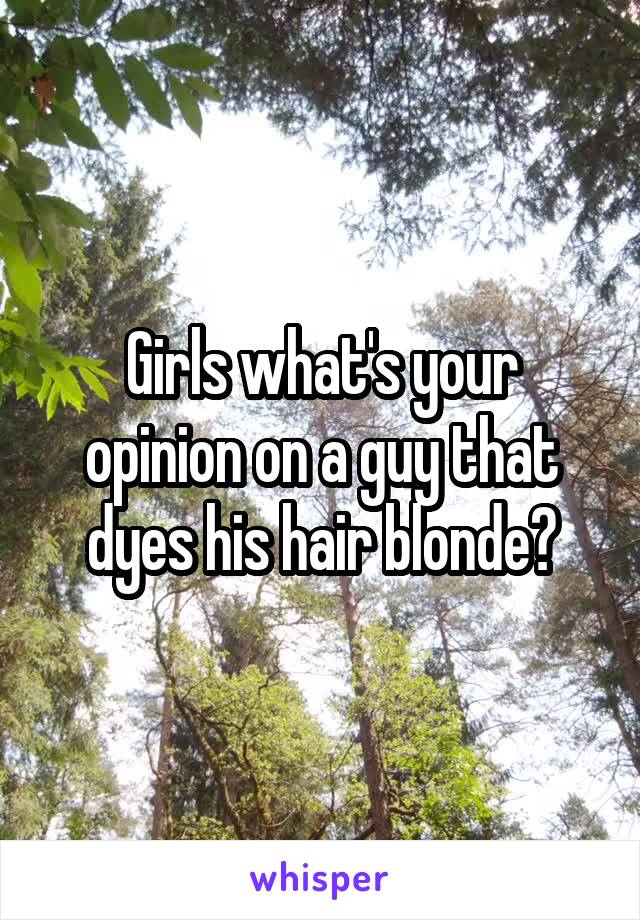 Girls what's your opinion on a guy that dyes his hair blonde?