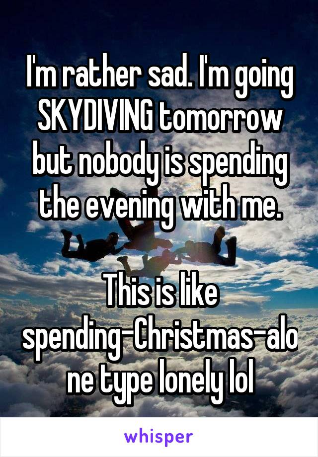I'm rather sad. I'm going SKYDIVING tomorrow but nobody is spending the evening with me.  This is like spending-Christmas-alone type lonely lol