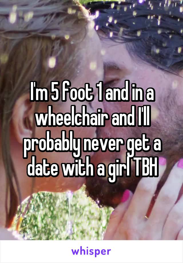 I'm 5 foot 1 and in a wheelchair and I'll probably never get a date with a girl TBH