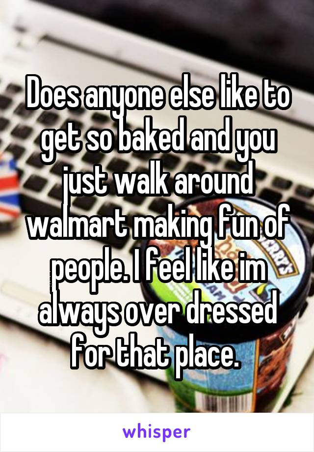 Does anyone else like to get so baked and you just walk around walmart making fun of people. I feel like im always over dressed for that place.