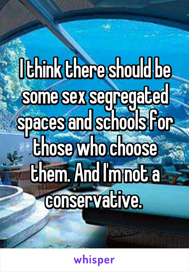 I think there should be some sex segregated spaces and schools for those who choose them. And I'm not a conservative.