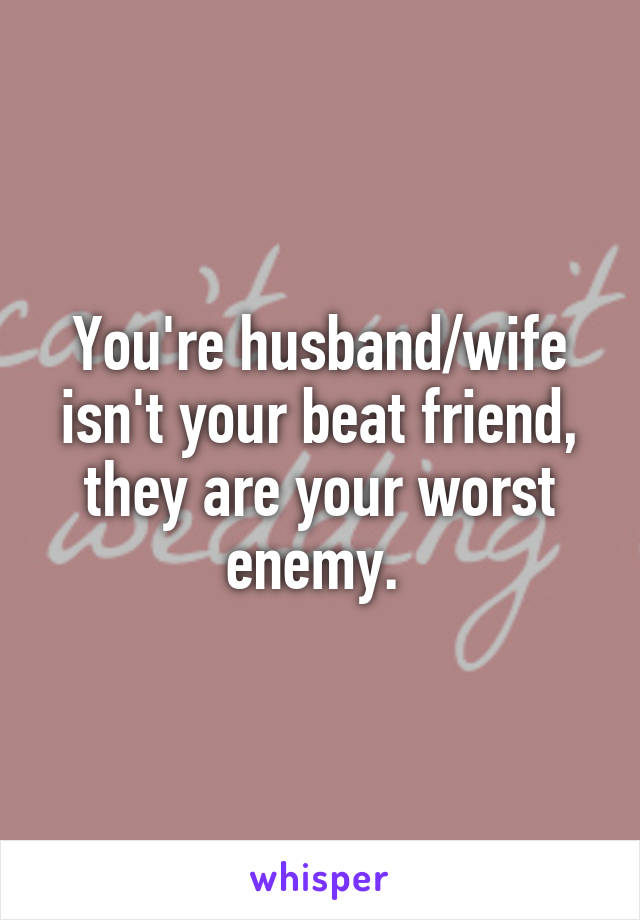 You're husband/wife isn't your beat friend, they are your worst enemy.