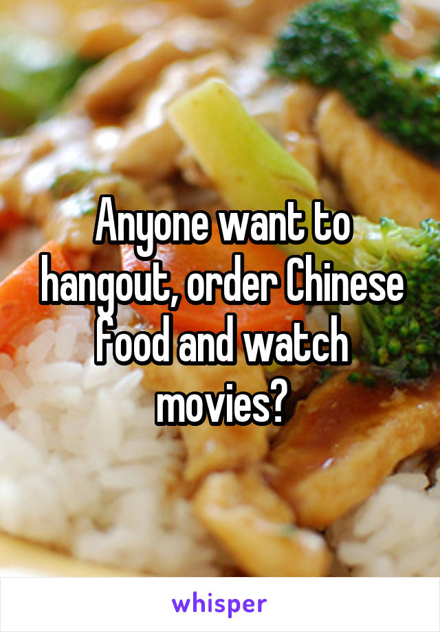Anyone want to hangout, order Chinese food and watch movies?