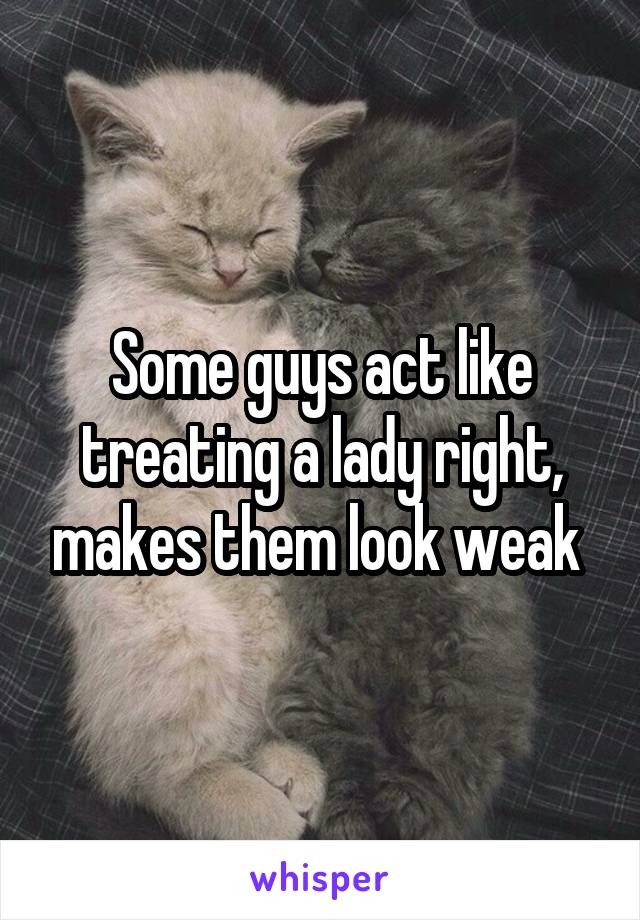 Some guys act like treating a lady right, makes them look weak