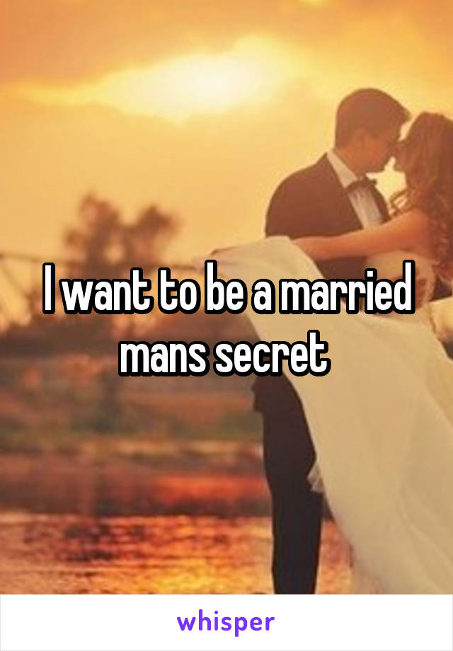 I want to be a married mans secret
