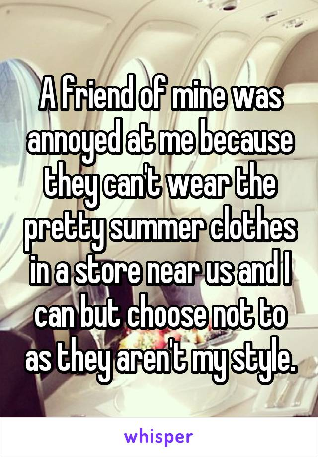 A friend of mine was annoyed at me because they can't wear the pretty summer clothes in a store near us and I can but choose not to as they aren't my style.