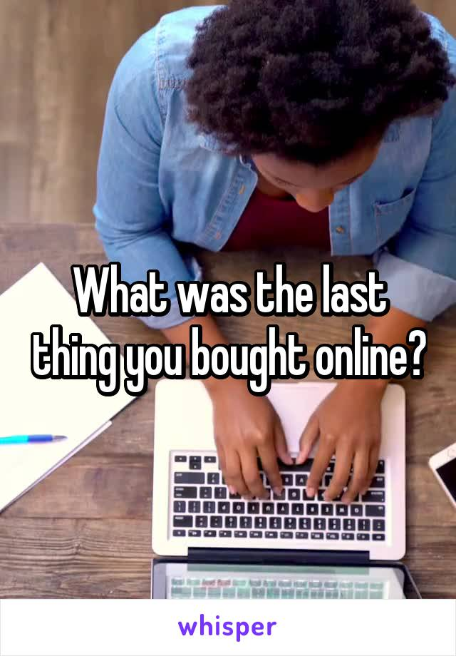 What was the last thing you bought online?