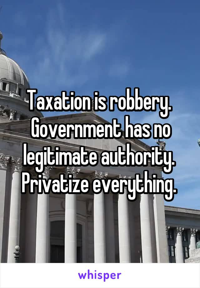 Taxation is robbery.  Government has no legitimate authority.  Privatize everything.