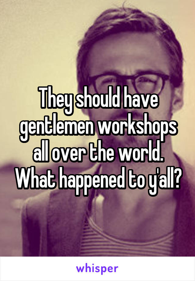 They should have gentlemen workshops all over the world. What happened to y'all?