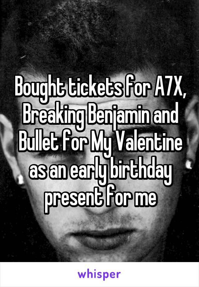 Bought tickets for A7X, Breaking Benjamin and Bullet for My Valentine as an early birthday present for me