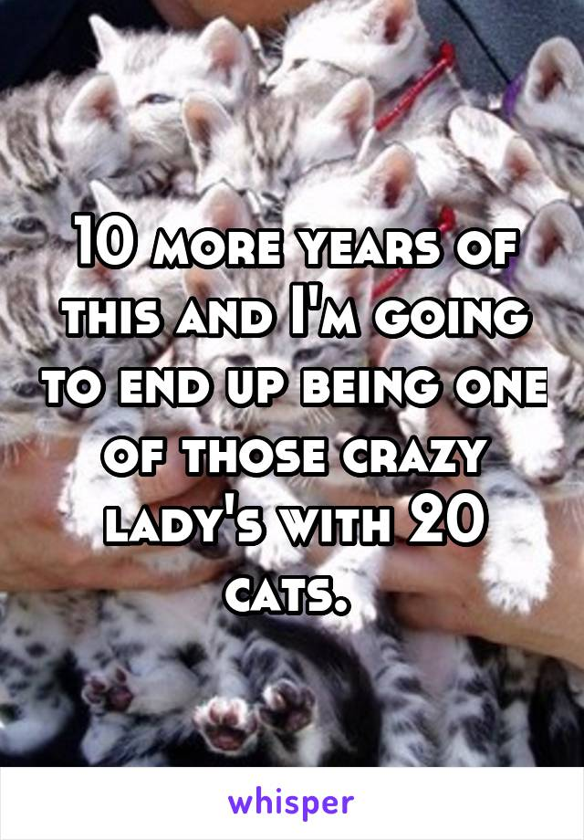 10 more years of this and I'm going to end up being one of those crazy lady's with 20 cats.