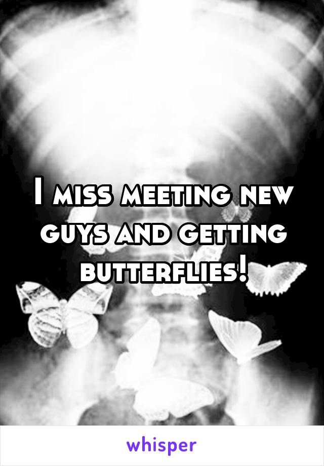 I miss meeting new guys and getting butterflies!
