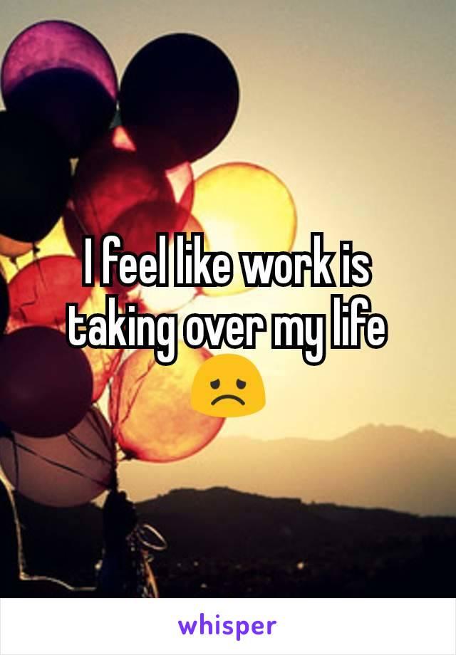 I feel like work is taking over my life 😞