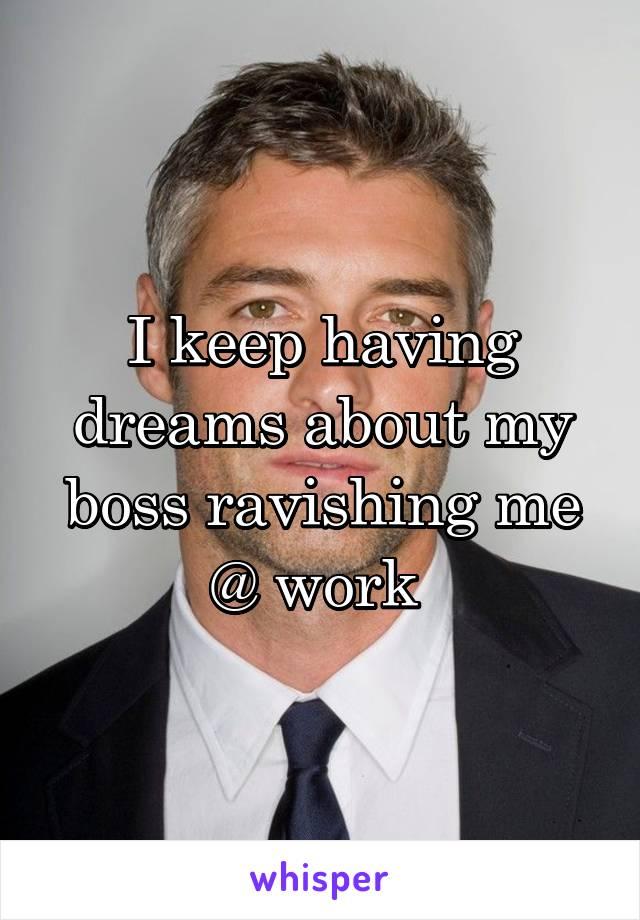 I keep having dreams about my boss ravishing me @ work
