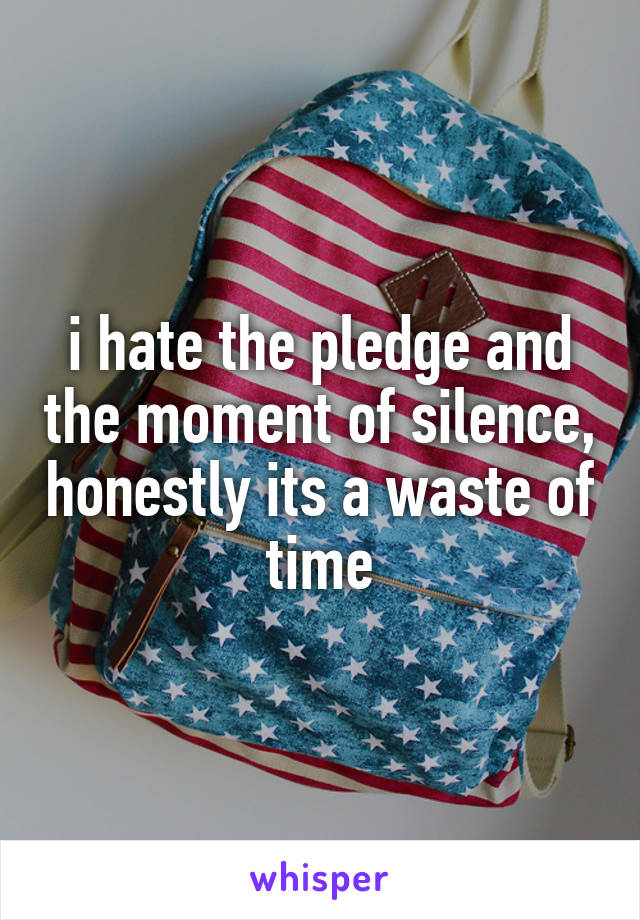 i hate the pledge and the moment of silence, honestly its a waste of time