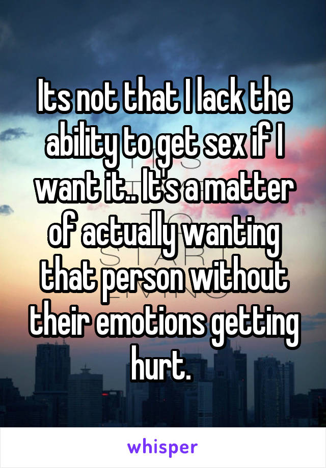 Its not that I lack the ability to get sex if I want it.. It's a matter of actually wanting that person without their emotions getting hurt.