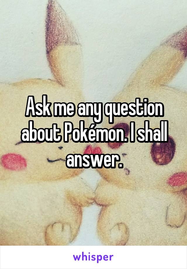 Ask me any question about Pokémon. I shall answer.