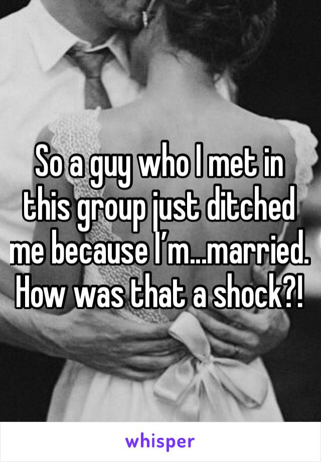 So a guy who I met in this group just ditched me because I'm...married. How was that a shock?!