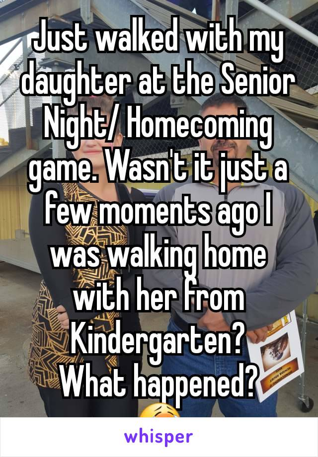 Just walked with my daughter at the Senior Night/ Homecoming game. Wasn't it just a few moments ago I was walking home with her from Kindergarten? What happened? 😭